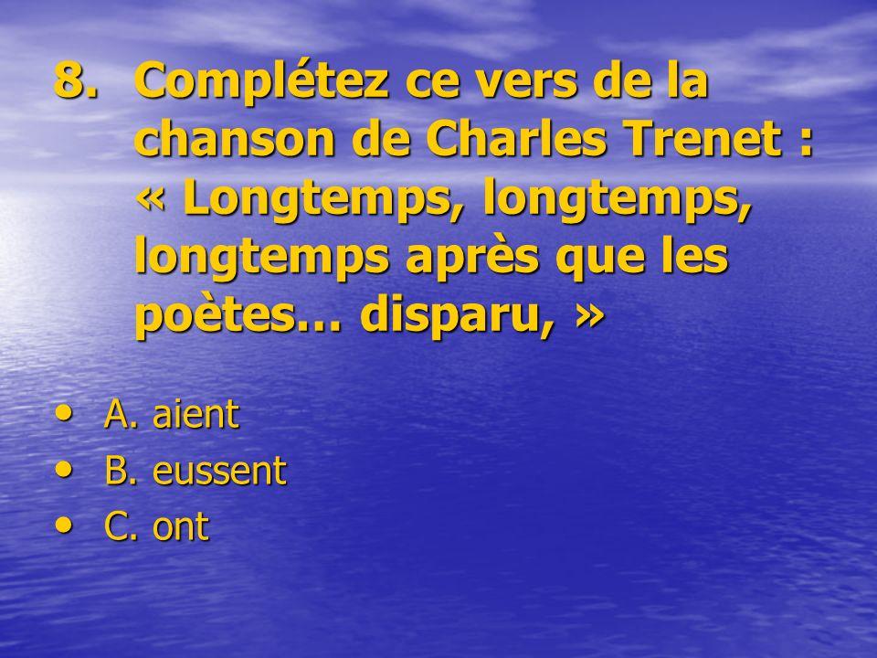 8.Complétez ce vers de la chanson de Charles Trenet : « Longtemps, longtemps, longtemps après que les poètes… disparu, » A. aient B. eussent C. ont