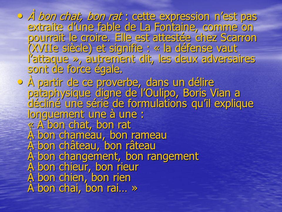 À bon chat, bon rat : cette expression nest pas extraite dune fable de La Fontaine, comme on pourrait le croire. Elle est attestée chez Scarron (XVIIe