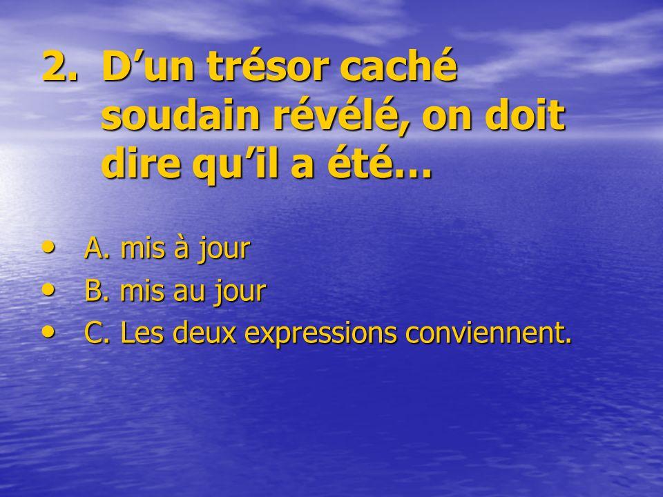 2.Dun trésor caché soudain révélé, on doit dire quil a été… A. mis à jour B. mis au jour C. Les deux expressions conviennent.