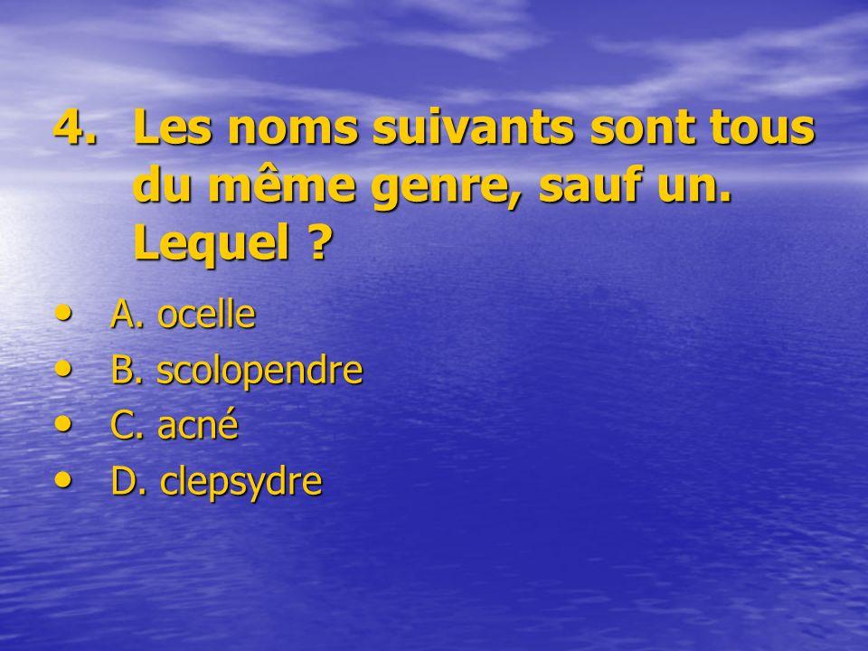 4.Les noms suivants sont tous du même genre, sauf un. Lequel ? A. ocelle B. scolopendre C. acné D. clepsydre