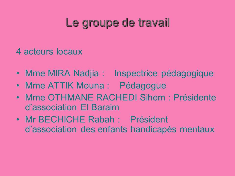 Le groupe de travail 4 acteurs locaux Mme MIRA Nadjia : Inspectrice pédagogique Mme ATTIK Mouna : Pédagogue Mme OTHMANE RACHEDI Sihem : Présidente das