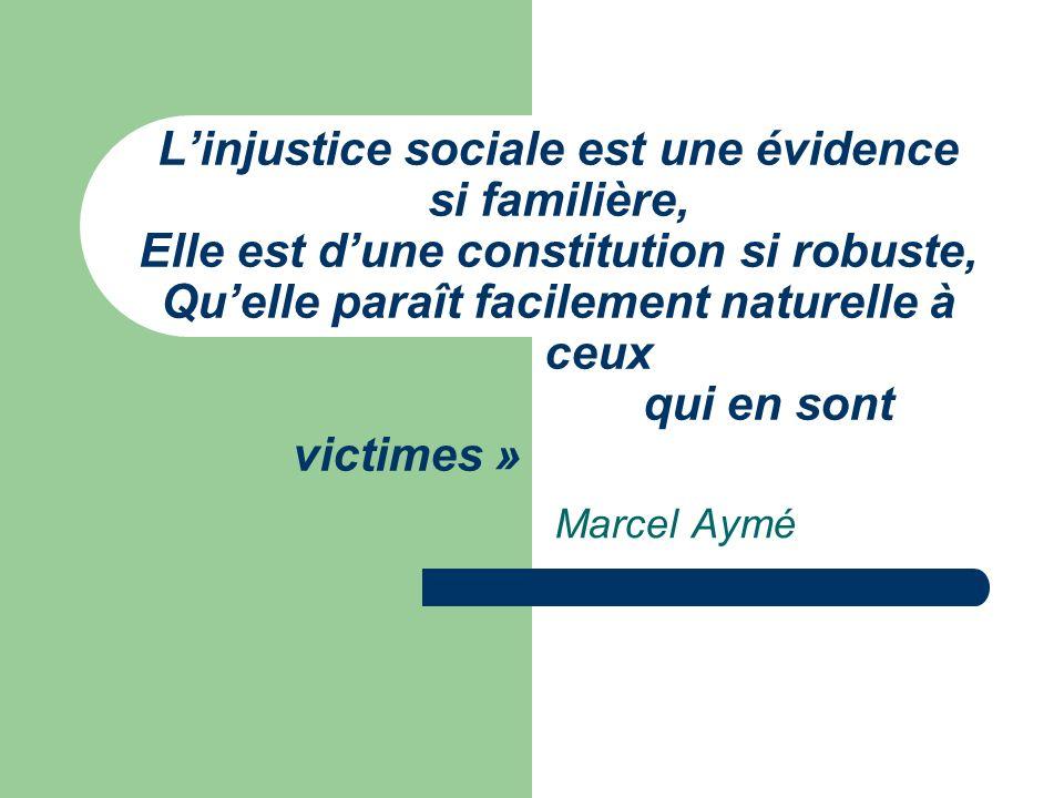 Linjustice sociale est une évidence si familière, Elle est dune constitution si robuste, Quelle paraît facilement naturelle à ceux qui en sont victimes » Marcel Aymé
