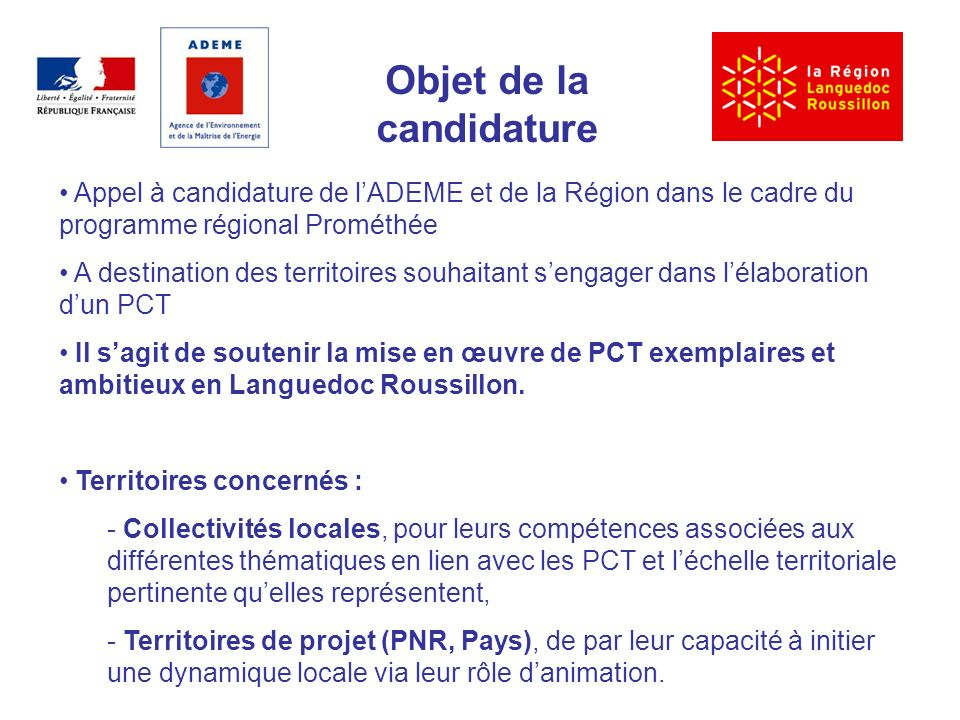 Objet de la candidature Appel à candidature de lADEME et de la Région dans le cadre du programme régional Prométhée A destination des territoires souhaitant sengager dans lélaboration dun PCT Il sagit de soutenir la mise en œuvre de PCT exemplaires et ambitieux en Languedoc Roussillon.