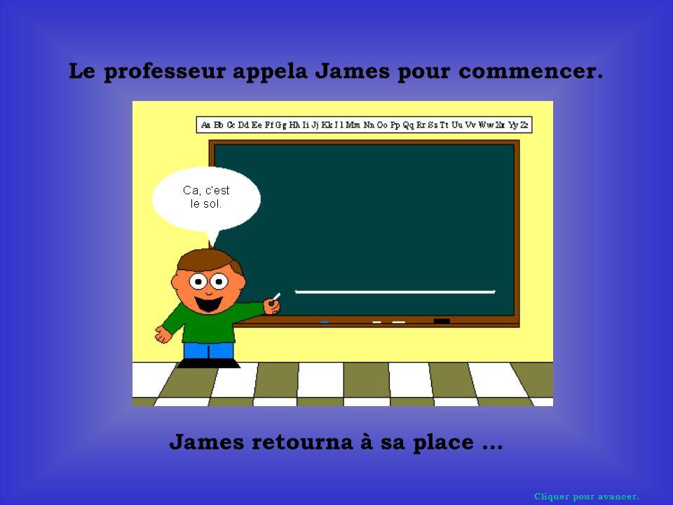 Cliquer pour avancer. Le professeur appela James pour commencer. James retourna à sa place …