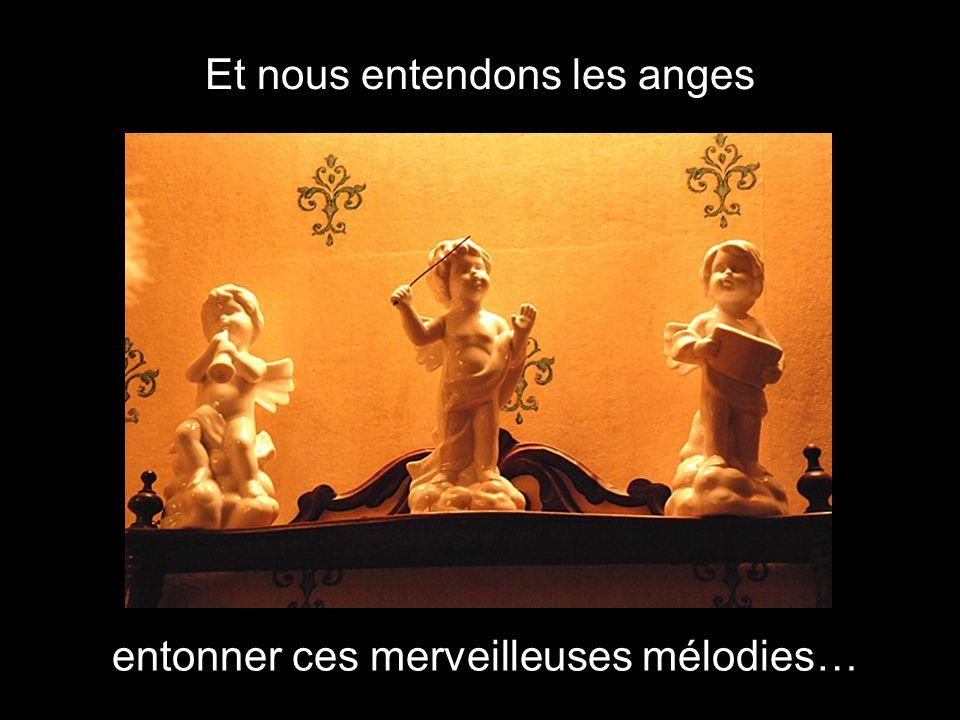 Et nous entendons les anges entonner ces merveilleuses mélodies…