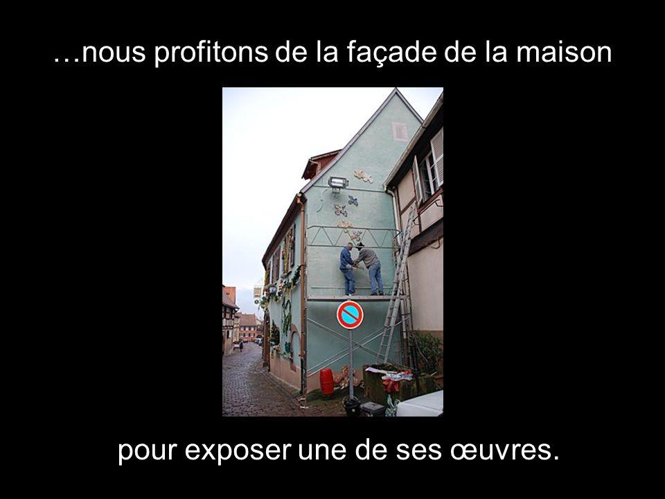…nous profitons de la façade de la maison pour exposer une de ses œuvres.