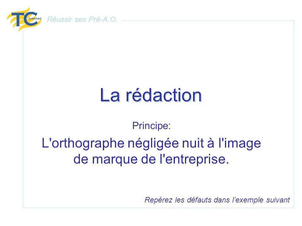 La rédaction Principe: L'orthographe négligée nuit à l'image de marque de l'entreprise. Repérez les défauts dans lexemple suivant Réussir ses Pré-A.O.