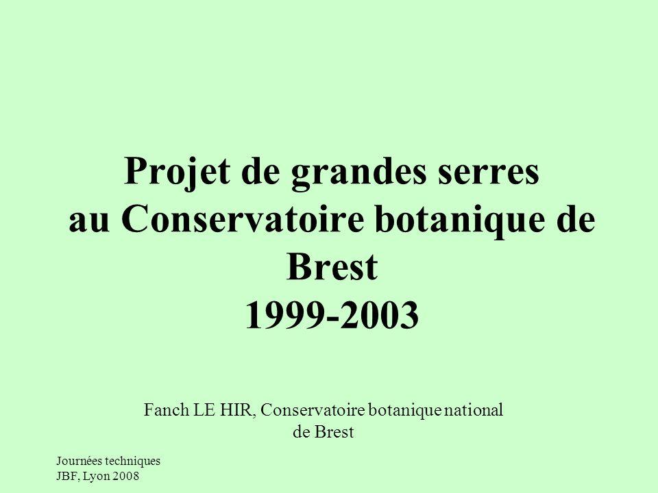Journées techniques JBF, Lyon 2008 Projet de grandes serres au Conservatoire botanique de Brest 1999-2003 Fanch LE HIR, Conservatoire botanique national de Brest