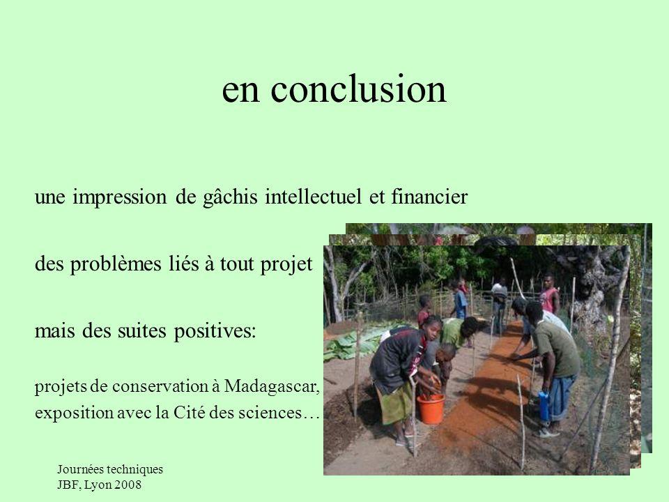 Journées techniques JBF, Lyon 2008 en conclusion une impression de gâchis intellectuel et financier des problèmes liés à tout projet mais des suites positives: projets de conservation à Madagascar, exposition avec la Cité des sciences…