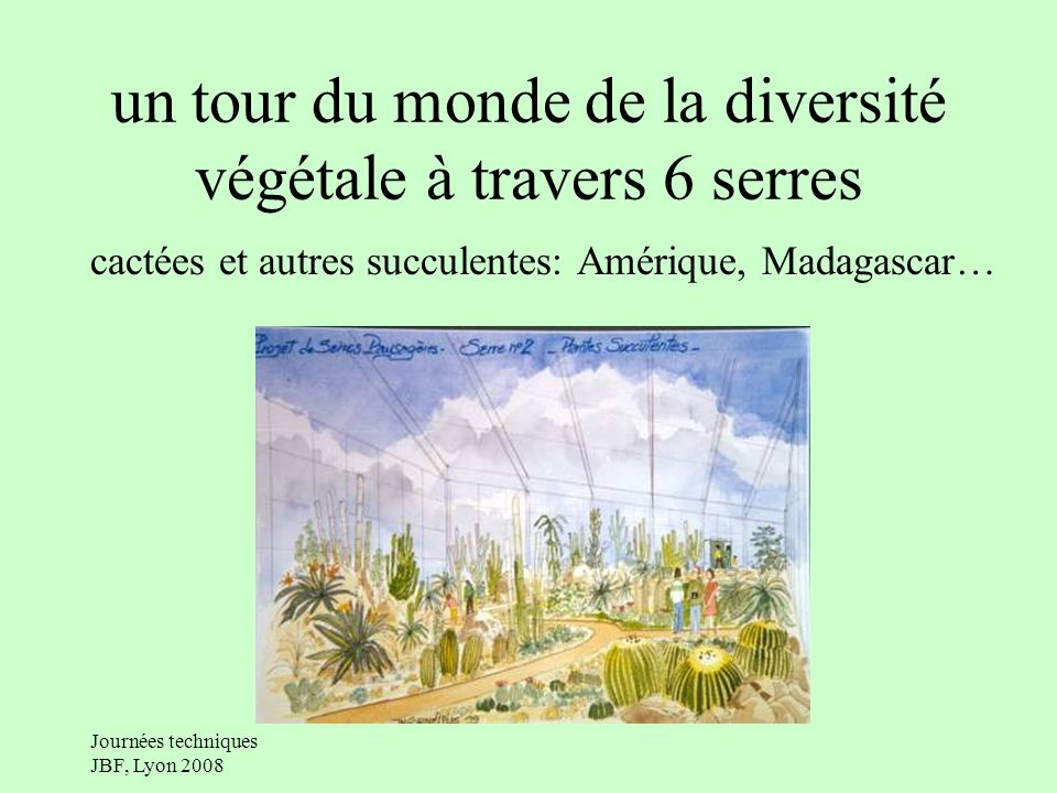 Journées techniques JBF, Lyon 2008 un tour du monde de la diversité végétale à travers 6 serres forêts tropicales sèches: Mascareignes, Antilles, Nlle-Calédonie, Madagascar…