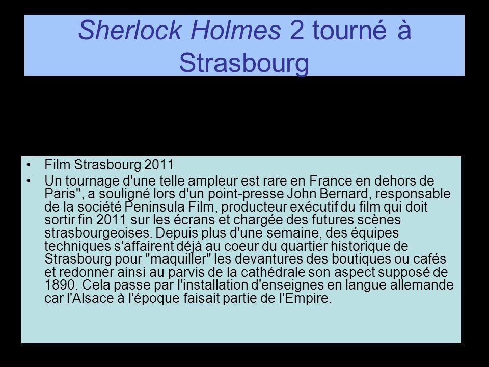 Sherlock Holmes 2 tourné à Strasbourg Film Strasbourg 2011 Un tournage d une telle ampleur est rare en France en dehors de Paris , a souligné lors d un point-presse John Bernard, responsable de la société Peninsula Film, producteur exécutif du film qui doit sortir fin 2011 sur les écrans et chargée des futures scènes strasbourgeoises.