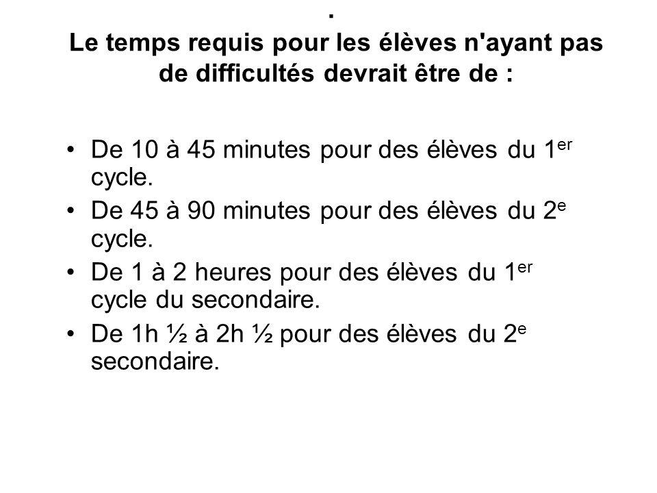 . Le temps requis pour les élèves n'ayant pas de difficultés devrait être de : De 10 à 45 minutes pour des élèves du 1 er cycle. De 45 à 90 minutes po