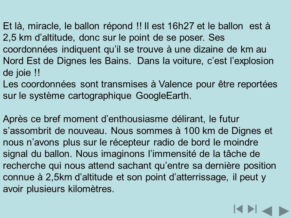 Et là, miracle, le ballon répond !! Il est 16h27 et le ballon est à 2,5 km daltitude, donc sur le point de se poser. Ses coordonnées indiquent quil se
