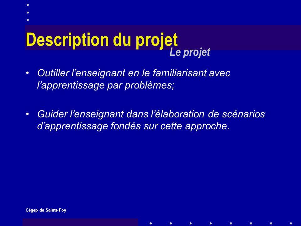 Cégep de Sainte-Foy Description du projet Outiller lenseignant en le familiarisant avec lapprentissage par problèmes; Guider lenseignant dans lélaboration de scénarios dapprentissage fondés sur cette approche.