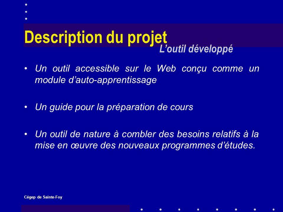 Cégep de Sainte-Foy Description du projet Un outil accessible sur le Web conçu comme un module dauto-apprentissage Un guide pour la préparation de cours Un outil de nature à combler des besoins relatifs à la mise en œuvre des nouveaux programmes détudes.