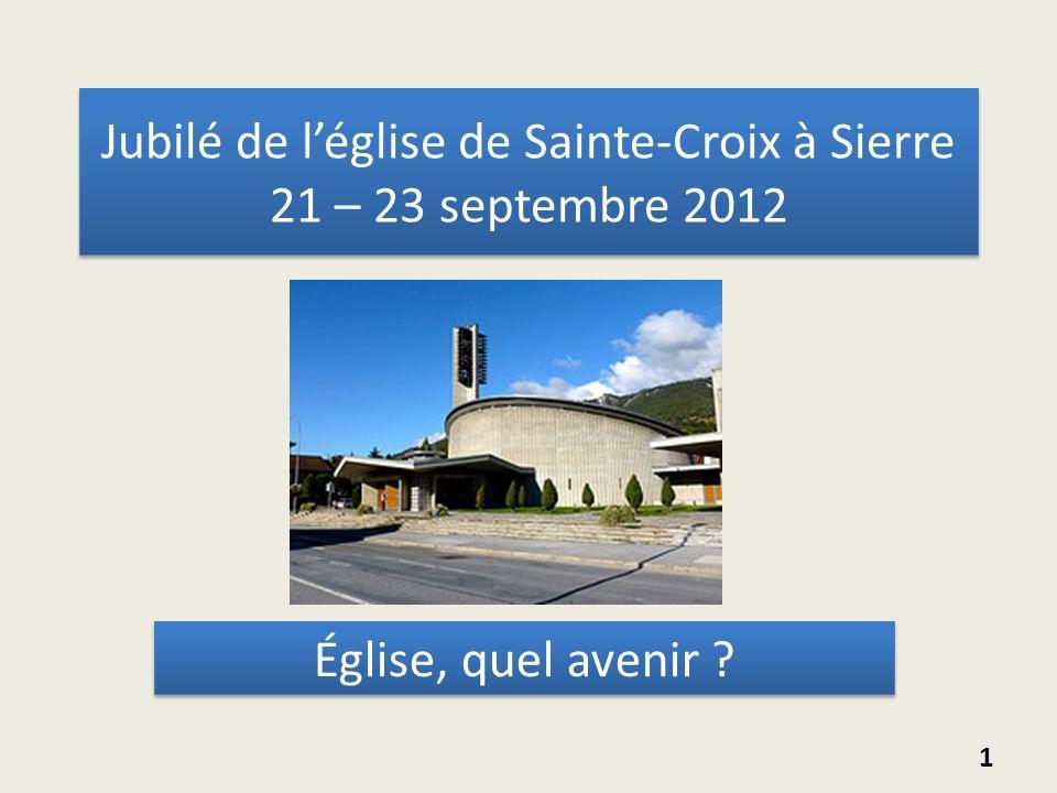 Jubilé de léglise de Sainte-Croix à Sierre 21 – 23 septembre 2012 Église, quel avenir ? 1