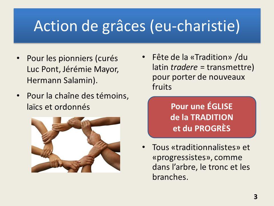Action de grâces (eu-charistie) Pour les pionniers (curés Luc Pont, Jérémie Mayor, Hermann Salamin). Pour la chaîne des témoins, laïcs et ordonnés Fêt
