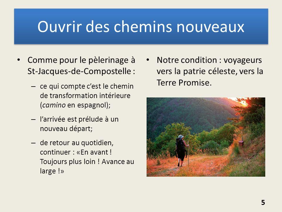 Ouvrir des chemins nouveaux Comme pour le pèlerinage à St-Jacques-de-Compostelle : – ce qui compte cest le chemin de transformation intérieure (camino