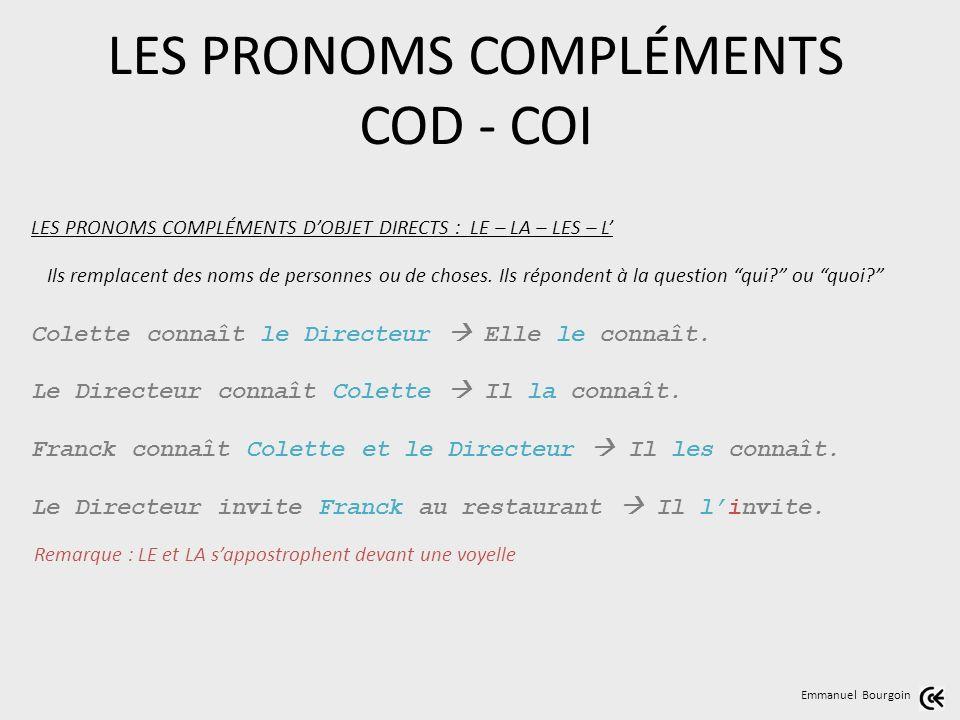 LES PRONOMS COMPLÉMENTS COD - COI Emmanuel Bourgoin LES PRONOMS COMPLÉMENTS DOBJET DIRECTS : LE – LA – LES – L Colette connaît le Directeur Elle le connaît.