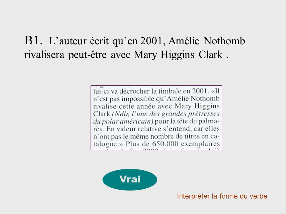 B1. Lauteur écrit quen 2001, Amélie Nothomb rivalisera peut-être avec Mary Higgins Clark. Interpréter la forme du verbe Vrai