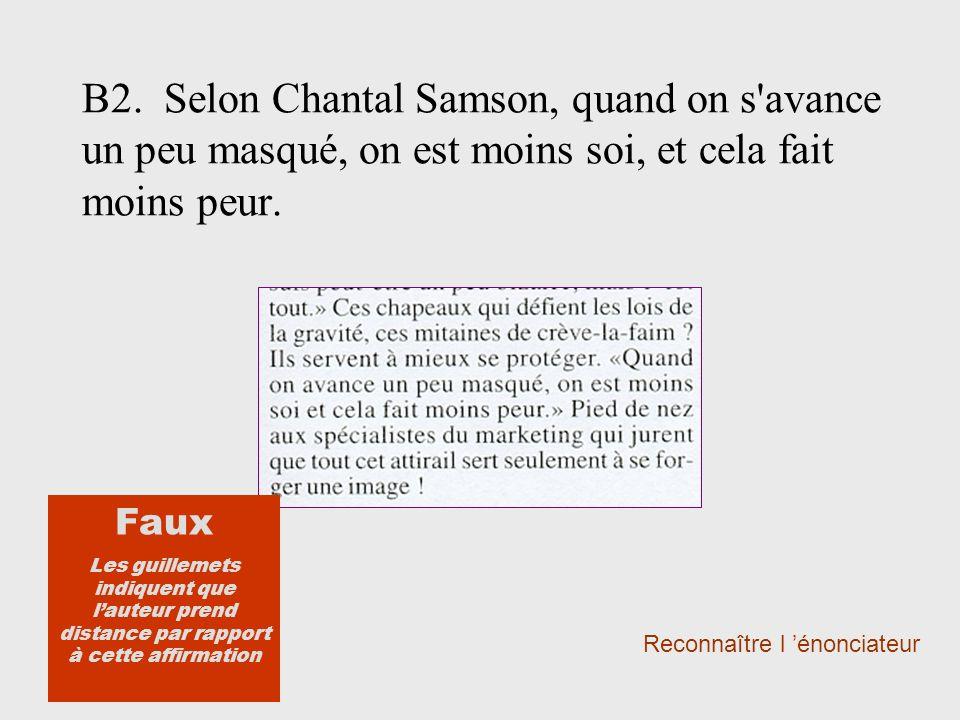 B2. Selon Chantal Samson, quand on s'avance un peu masqué, on est moins soi, et cela fait moins peur. Reconnaître l énonciateur Faux Les guillemets in