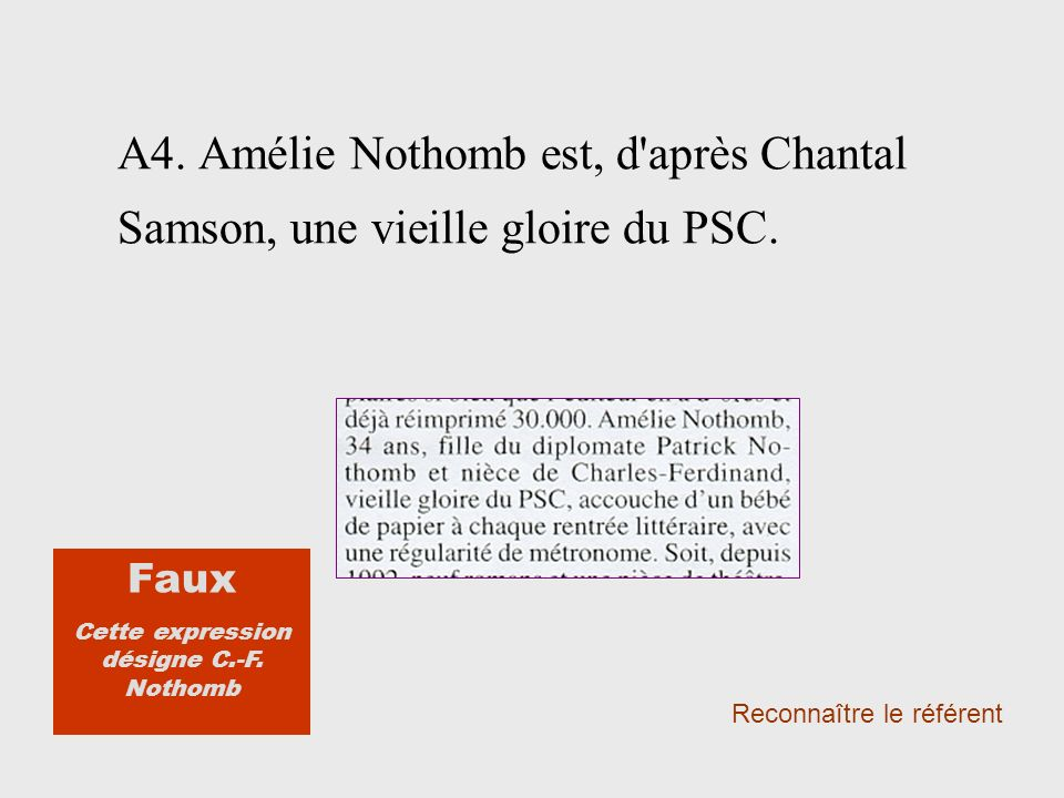 A4. Amélie Nothomb est, d'après Chantal Samson, une vieille gloire du PSC. Reconnaître le référent Faux Cette expression désigne C.-F. Nothomb
