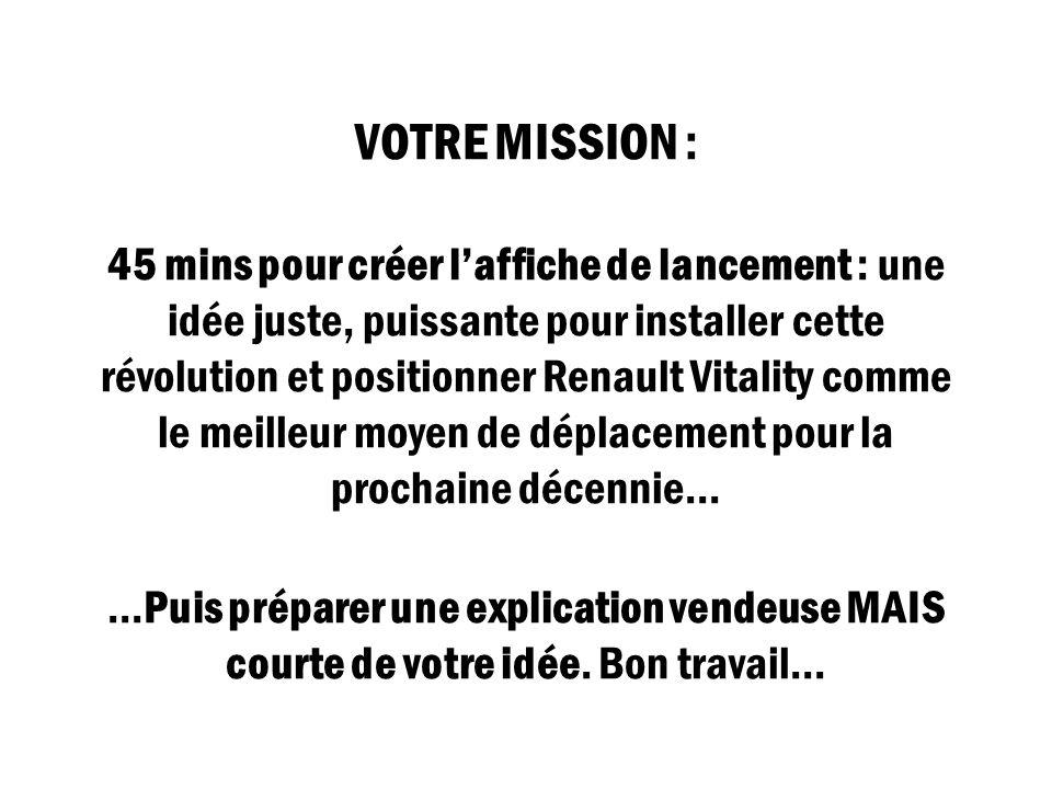 VOTRE MISSION : 45 mins pour créer laffiche de lancement : une idée juste, puissante pour installer cette révolution et positionner Renault Vitality c