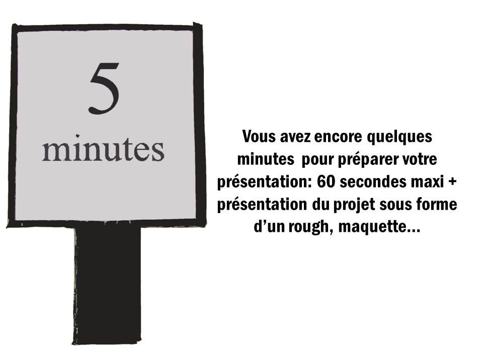 Vous avez encore quelques minutes pour préparer votre présentation: 60 secondes maxi + présentation du projet sous forme dun rough, maquette…