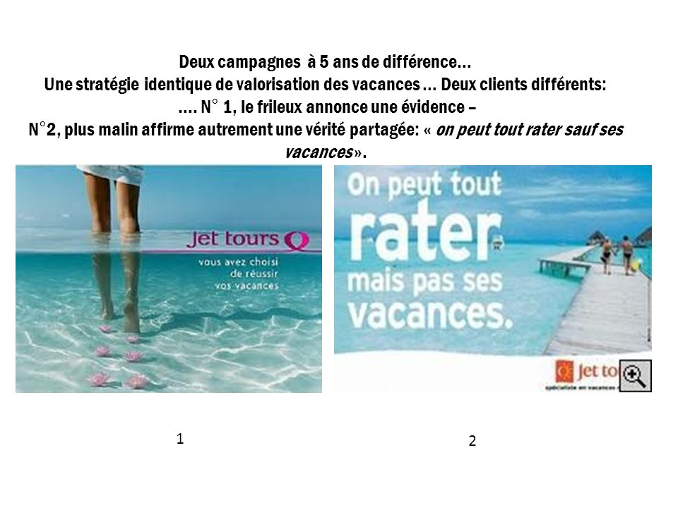 Deux campagnes à 5 ans de différence… Une stratégie identique de valorisation des vacances … Deux clients différents: …. N° 1, le frileux annonce une