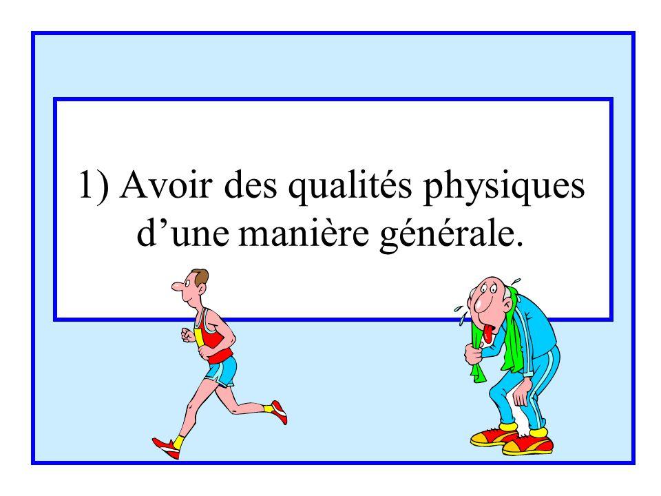 1) Avoir des qualités physiques dune manière générale.
