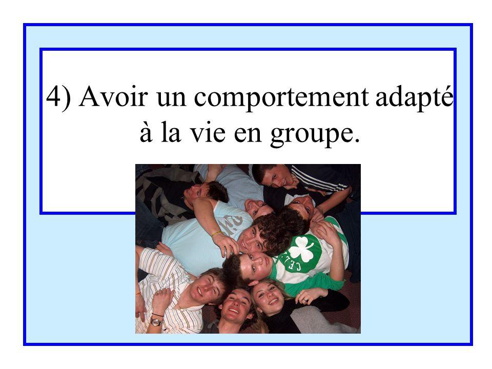 4) Avoir un comportement adapté à la vie en groupe.