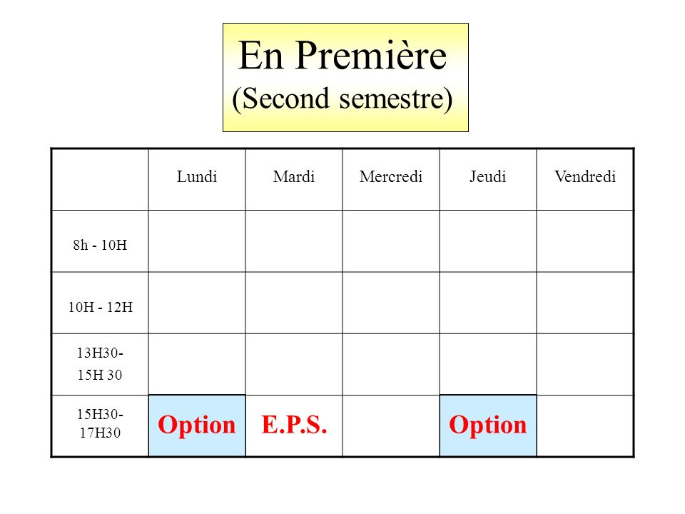 En Première (Second semestre) LundiMardiMercrediJeudiVendredi 8h - 10H 10H - 12H 13H30- 15H 30 15H30- 17H30 OptionE.P.S.Option