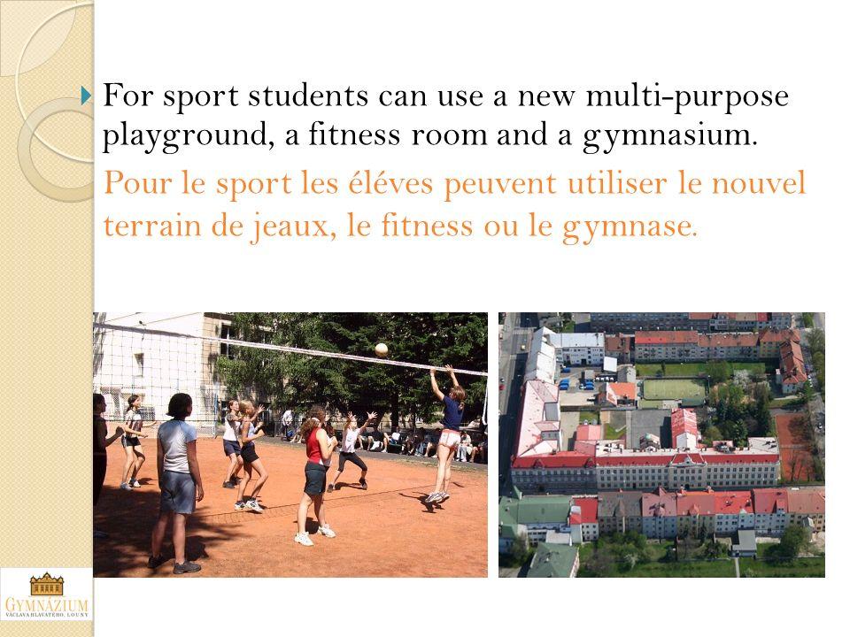 For sport students can use a new multi-purpose playground, a fitness room and a gymnasium. Pour le sport les éléves peuvent utiliser le nouvel terrain