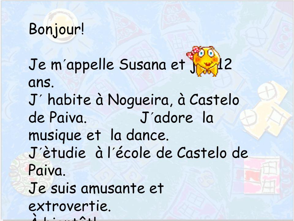 Bonjour. Je m´appelle Susana et j´ai 12 ans. J´ habite à Nogueira, à Castelo de Paiva.