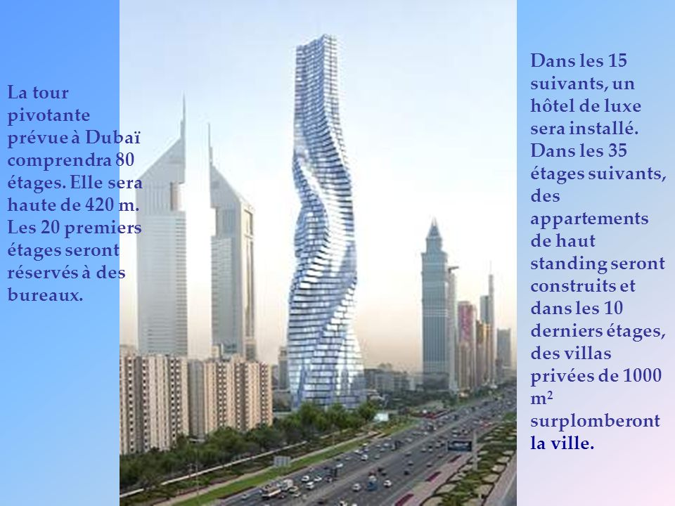 La tour pivotante prévue à Dubaï comprendra 80 étages. Elle sera haute de 420 m. Les 20 premiers étages seront réservés à des bureaux. Dans les 15 sui