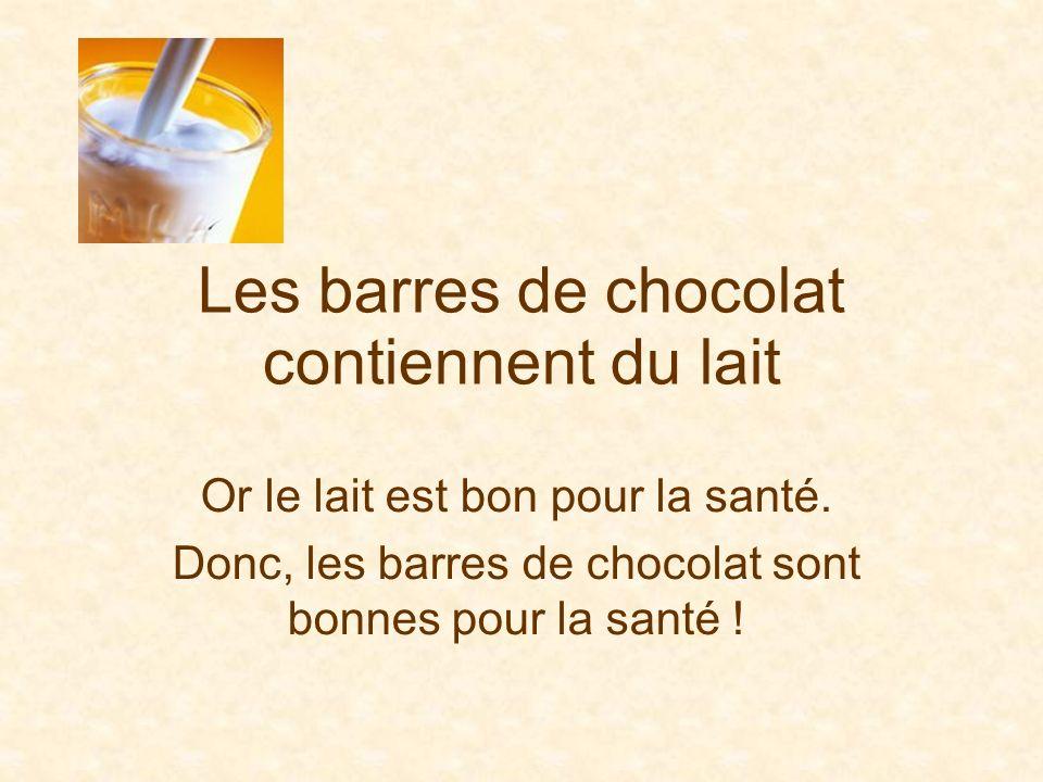 Les barres de chocolat contiennent du lait Or le lait est bon pour la santé. Donc, les barres de chocolat sont bonnes pour la santé !