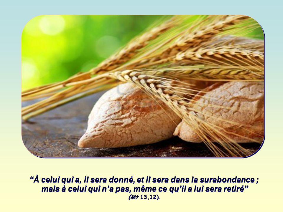 À celui qui a, il sera donné, et il sera dans la surabondance ; mais à celui qui na pas, même ce quil a lui sera retiré (Mt 13,12).