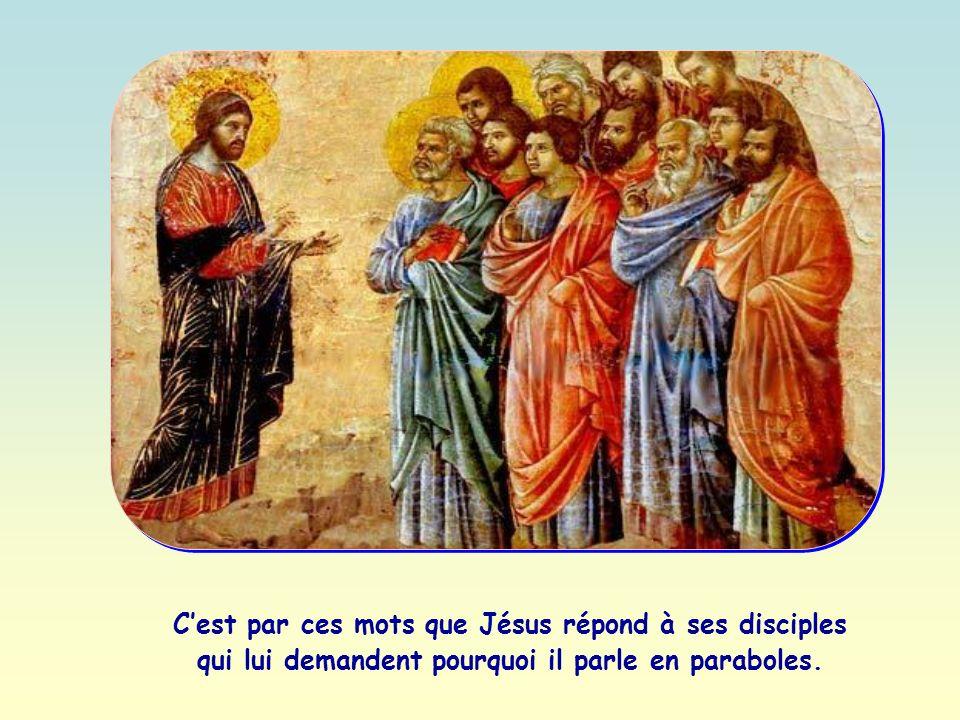 Cest par ces mots que Jésus répond à ses disciples qui lui demandent pourquoi il parle en paraboles.