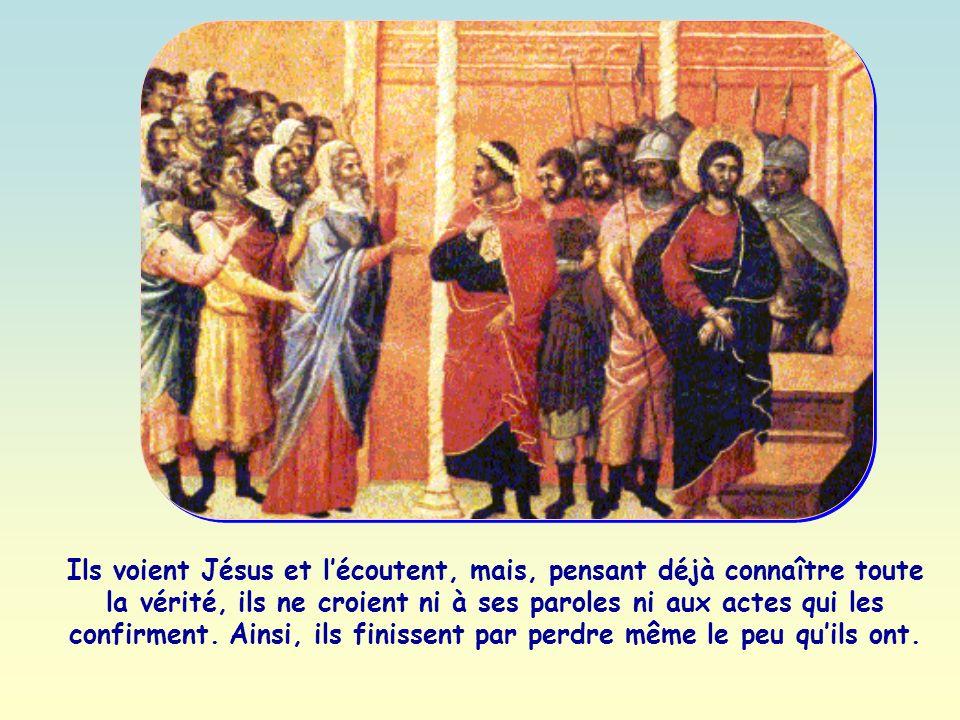 Ils voient Jésus et lécoutent, mais, pensant déjà connaître toute la vérité, ils ne croient ni à ses paroles ni aux actes qui les confirment.