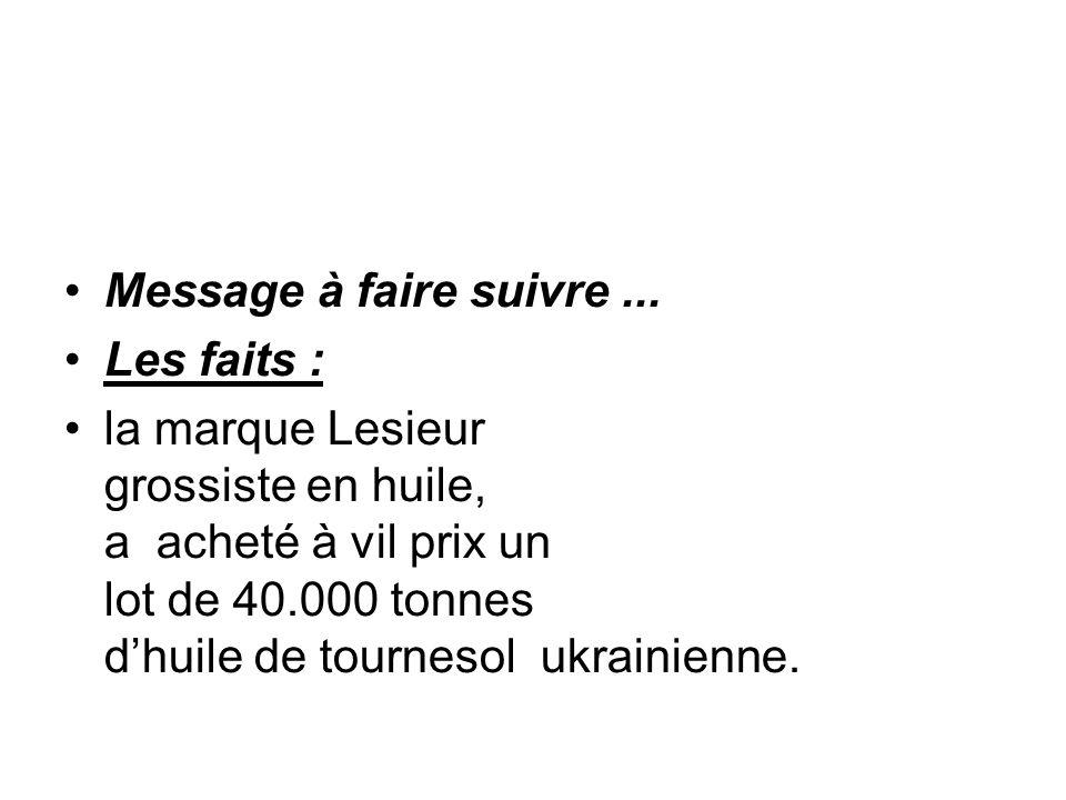 Message à faire suivre... Les faits : la marque Lesieur grossiste en huile, a acheté à vil prix un lot de 40.000 tonnes dhuile de tournesol ukrainienn