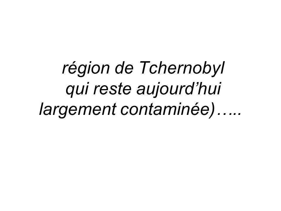 région de Tchernobyl qui reste aujourdhui largement contaminée)…..