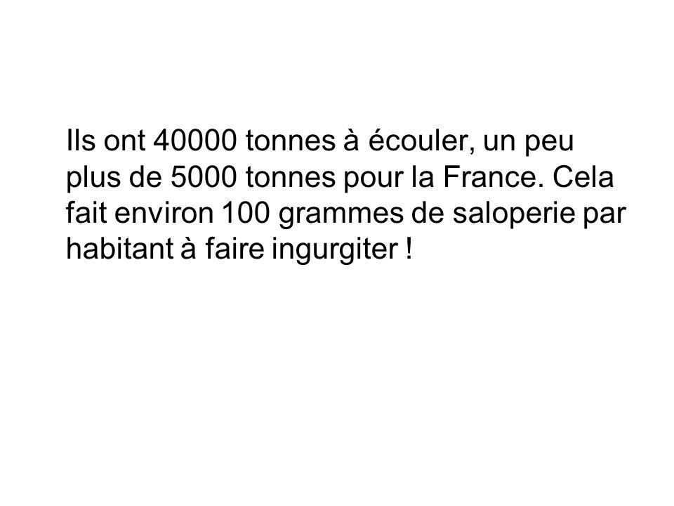 Ils ont 40000 tonnes à écouler, un peu plus de 5000 tonnes pour la France. Cela fait environ 100 grammes de saloperie par habitant à faire ingurgiter