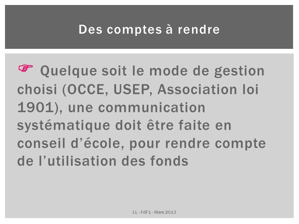 Quelque soit le mode de gestion choisi (OCCE, USEP, Association loi 1901), une communication systématique doit être faite en conseil décole, pour rendre compte de lutilisation des fonds Des comptes à rendre LL - FdF1 - Mars 2013