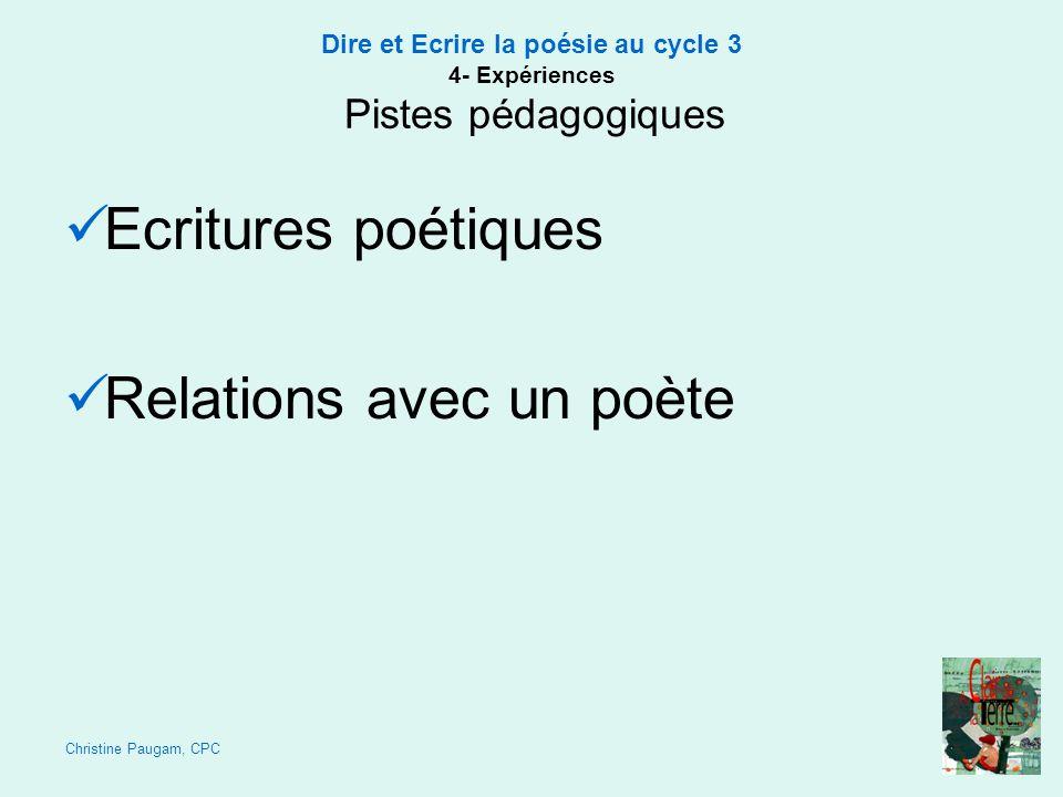 Christine Paugam, CPC Dire et Ecrire la poésie au cycle 3 4- Expériences Pistes pédagogiques Ecritures poétiques Relations avec un poète