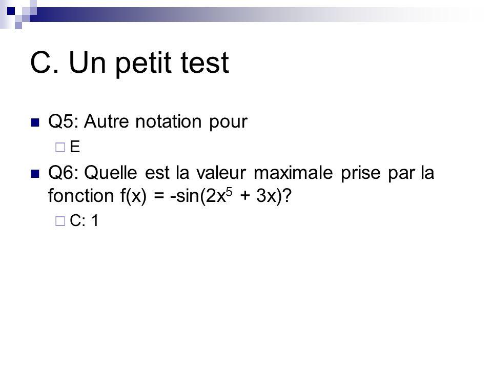 C. Un petit test Q5: Autre notation pour E Q6: Quelle est la valeur maximale prise par la fonction f(x) = -sin(2x 5 + 3x)? C: 1