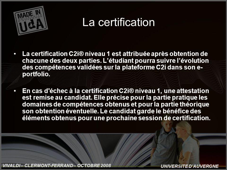 UNIVERSITE DAUVERGNE VIVALDI – CLERMONT-FERRAND – OCTOBRE 2008 La certification La certification C2i® niveau 1 est attribuée après obtention de chacune des deux parties.