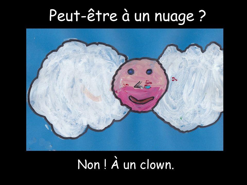 Peut-être à un nuage Non ! À un clown.