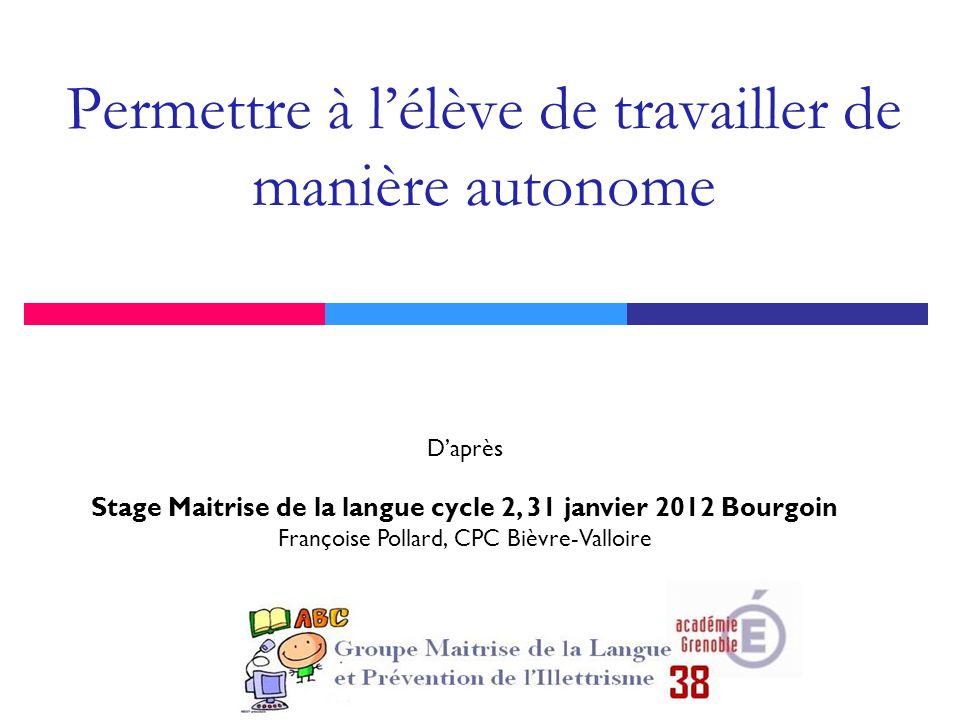 Permettre à lélève de travailler de manière autonome Daprès Stage Maitrise de la langue cycle 2, 31 janvier 2012 Bourgoin Françoise Pollard, CPC Bièvr
