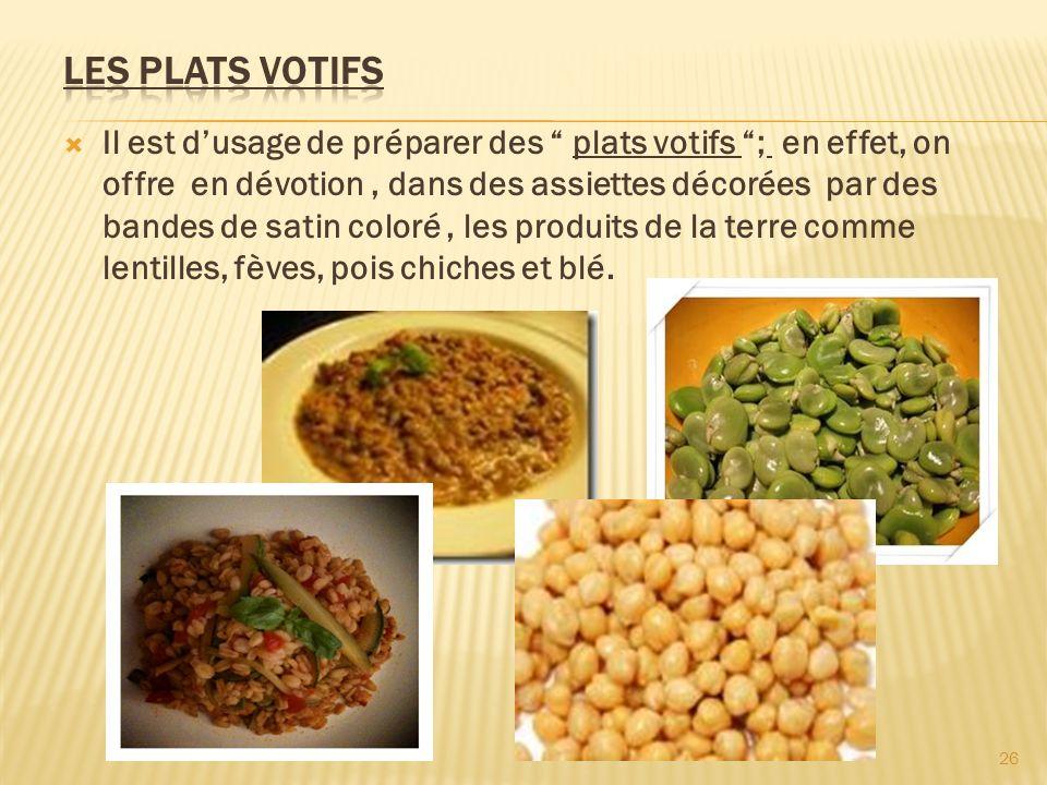 Il est dusage de préparer des plats votifs ; en effet, on offre en dévotion, dans des assiettes décorées par des bandes de satin coloré, les produits