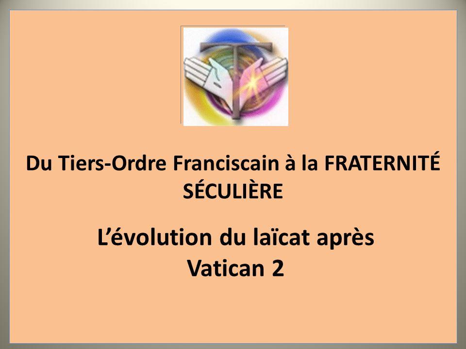 Du Tiers-Ordre Franciscain à la FRATERNITÉ SÉCULIÈRE Lévolution du laïcat après Vatican 2